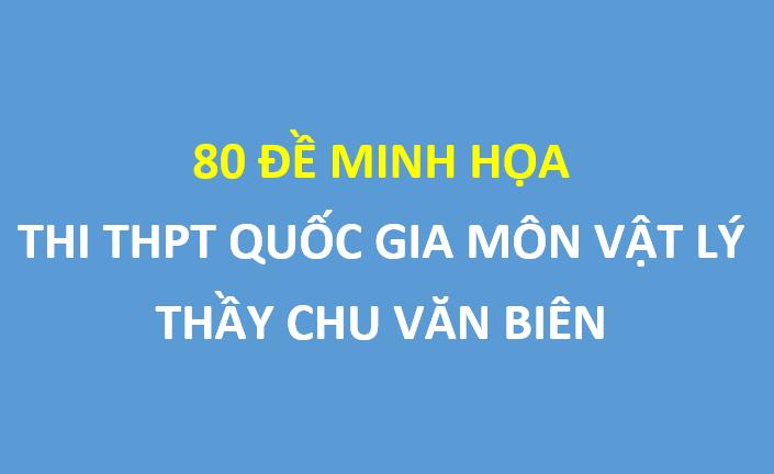 80 đề minh họa Vật Lý THPT Quốc Gia 2019 - Thầy Chu Văn Biên
