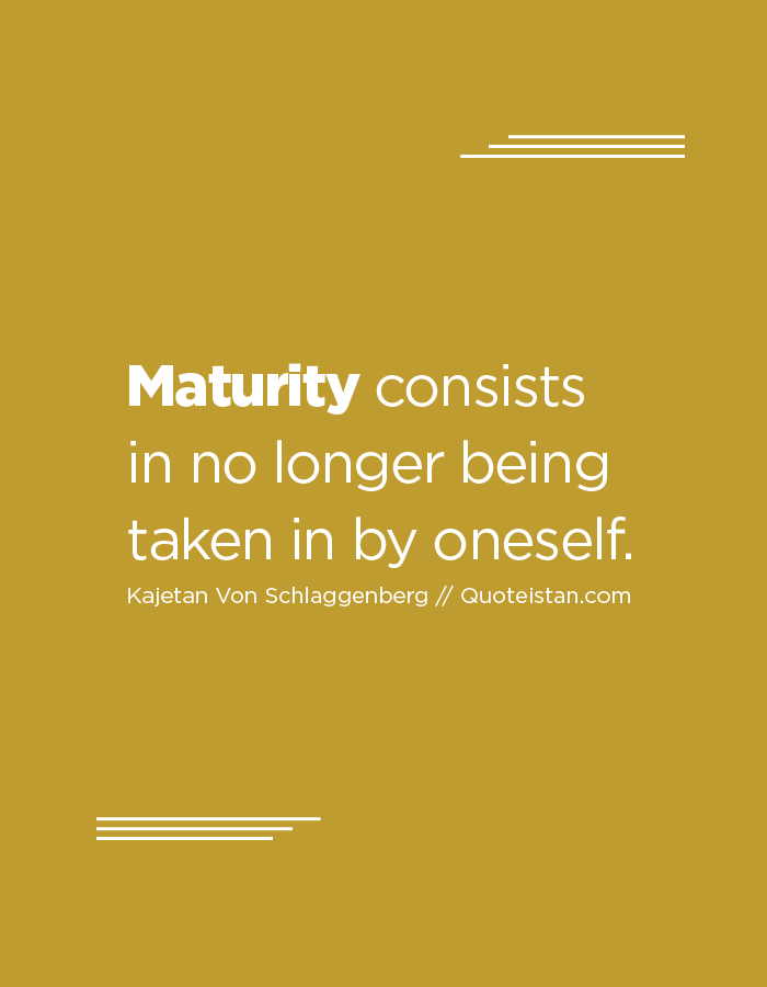 Maturity consists in no longer being taken in by oneself.