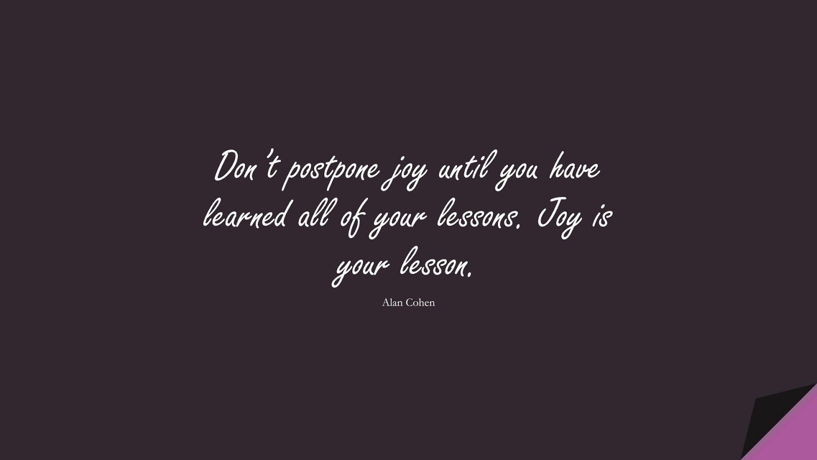 Don't postpone joy until you have learned all of your lessons. Joy is your lesson. (Alan Cohen);  #HappinessQuotes