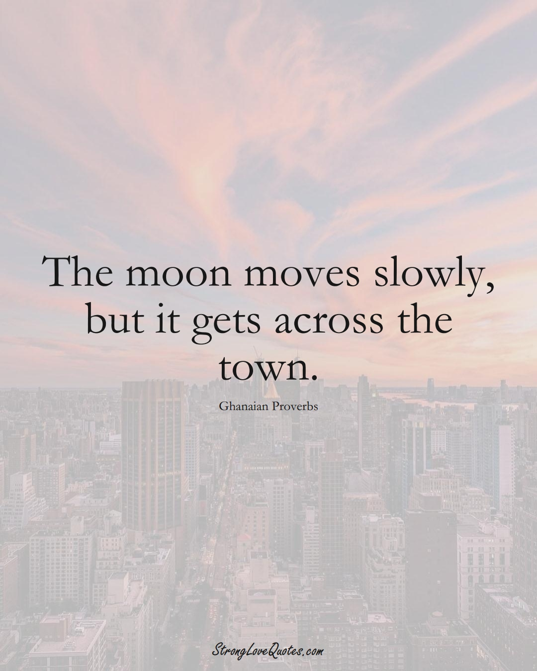 The moon moves slowly, but it gets across the town. (Ghanaian Sayings);  #AfricanSayings