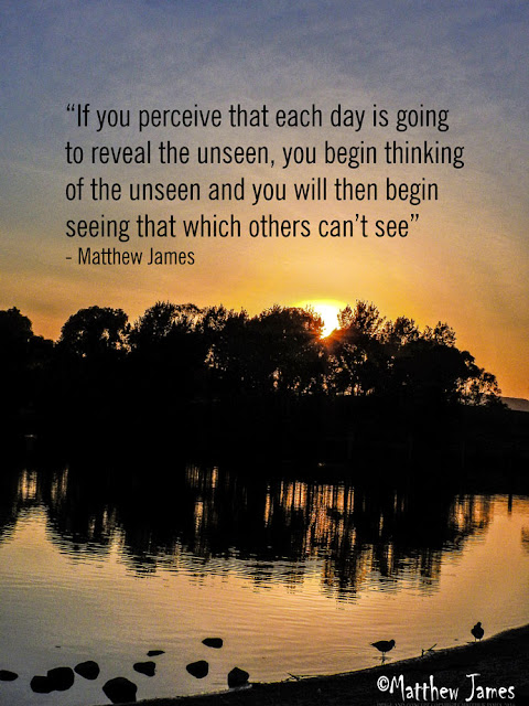 """If you perceive that each day is going  to reveal the unseen, you begin thinking  of the unseen and you will then begin  seeing that which others can't see"" - Matthew James"