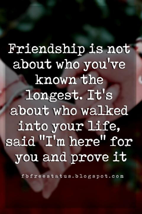 "good friendship quotes, Friendship is not about who you've known the longest. It's about who walked into your life, said ""I'm here"" for you and prove it"