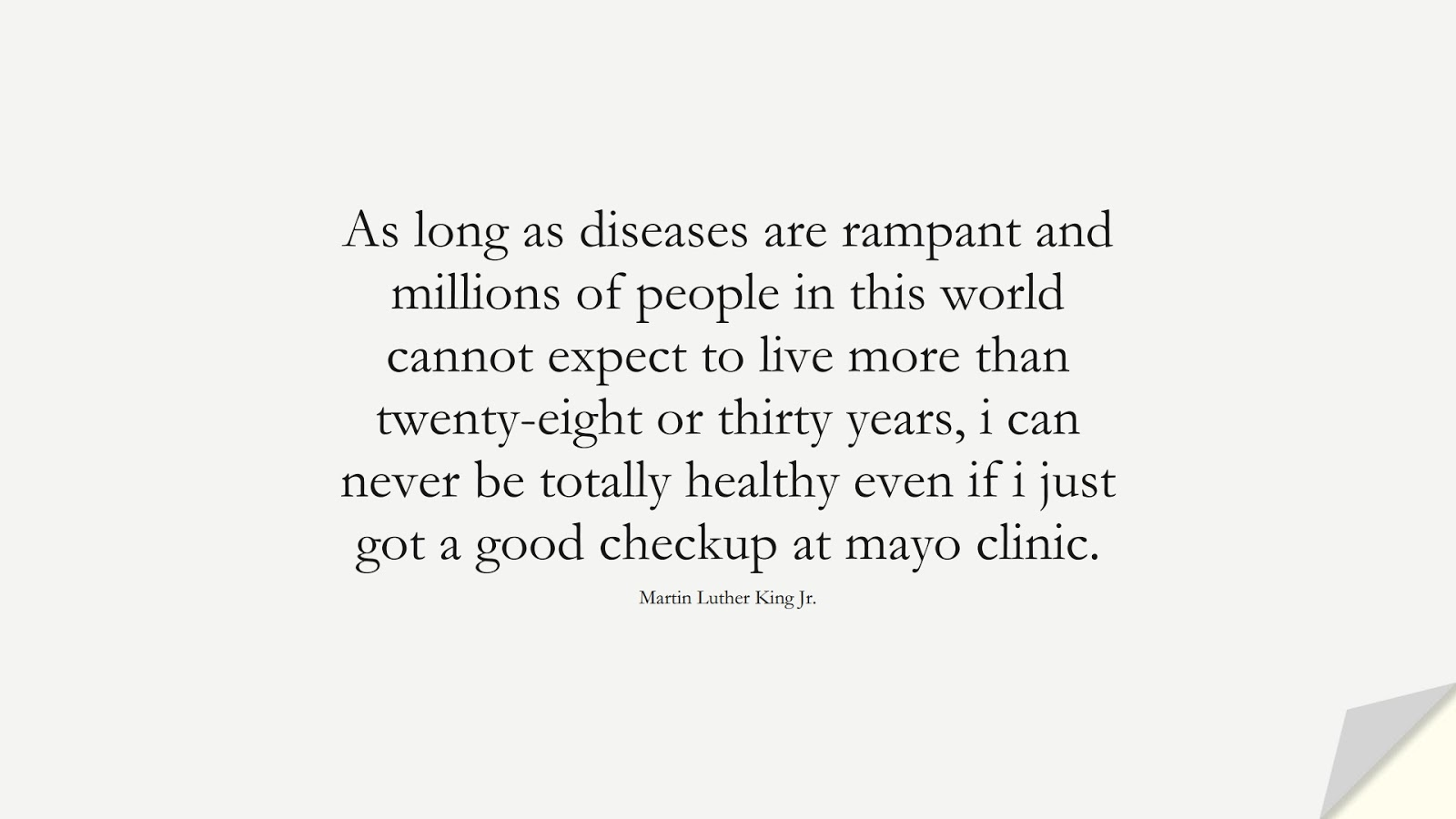 As long as diseases are rampant and millions of people in this world cannot expect to live more than twenty-eight or thirty years, i can never be totally healthy even if i just got a good checkup at mayo clinic. (Martin Luther King Jr.);  #MartinLutherKingJrQuotes