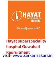 Hayat superspeciality hospital Guwahati Reqruitment