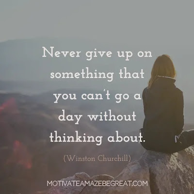 "Never Quit Quotes: ""Never give up on something that you can't go a day without thinking about."" ― Winston Churchill"