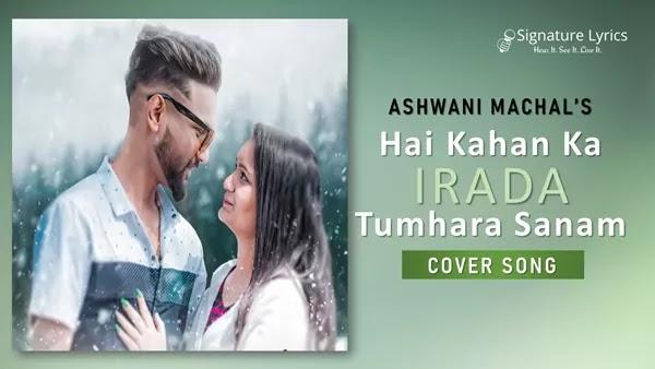 Hai Kahan Ka Irada Tumhara Sanam Lyrics - Ashwani Machal | Cover Song