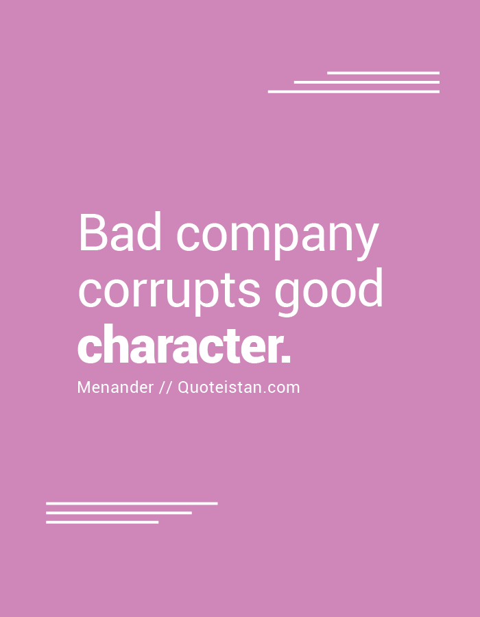 Bad company corrupts good character.