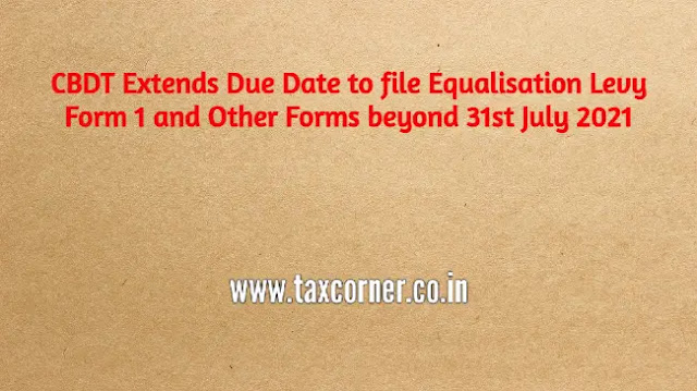 cbdt-extends-due-date-to-file-equalisation-levy-form-1-and-other-forms-beyond-31st-july-2021