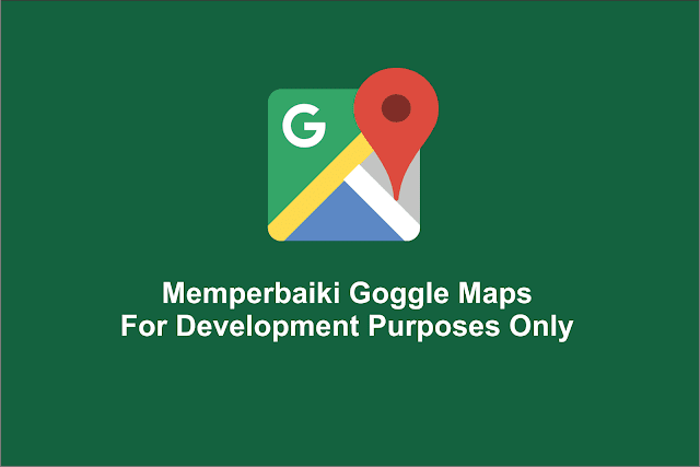 Memperbaiki Goggle Maps For Development Purposes Only