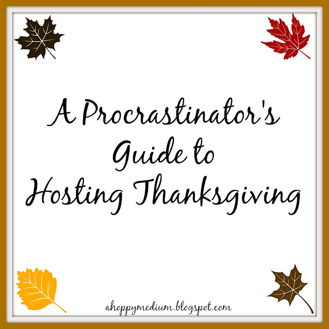 A Procrastinator's Guide to Hosting Thanksgiving | A Hoppy Medium