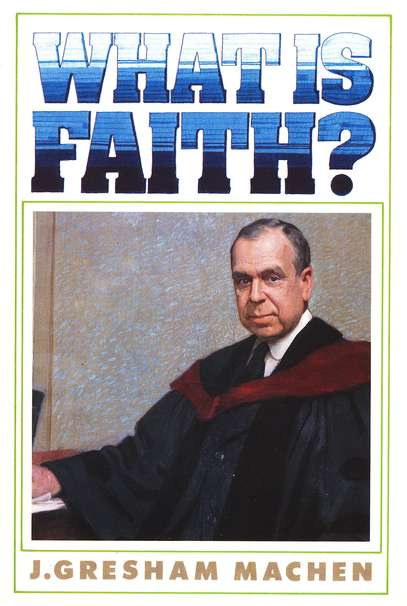 J. Gresham Machen-What Is Faith?-