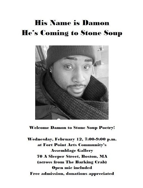 His Name is Damon He's Coming to Stone Soup Welcom Damon to Stone Soup Poetry Wednesday February 12, 7-9 PM at Fort Point Ars Community's Assemblage Gallery, 70 A Sleeper Street, Boston, MA across from the Barking Crab, Open mic included, Free admission, donations appreciated.