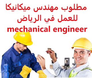 Mechanical engineer is required to work in Riyadh  To work for a company in Riyadh  Education: Bachelor degree in Mechanical Engineering  Experience: At least two years of work in the hydrocarbon industry Fluent in English writing and speaking  Salary: to be determined after the interview