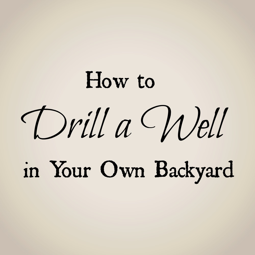 How to drill a water well in your backyard. - Drill A Well In Your Backyard - A Review - Oak Hill Homestead