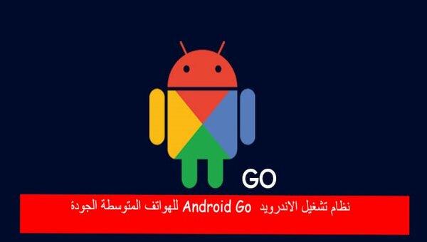 نظام تشغيل الاندرويد Android Go للهواتف المتوسطة الجودة