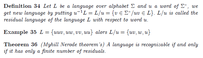 \section{Residual Language}  \begin{definition} Let $L$ be a language over alphabet $\Sigma $ and $u$ a word of  $\Sigma ^{\ast }$, we get new language by putting $u^{-1}L=L/u=\{v\in \Sigma ^{\ast }/uv\in L\}.$ $L/u$ is called the residual language of the language $L$ with respect to word $u.$ \end{definition}  \begin{example} $L=\{uuv,uw,vv,uu\}$ alors $L/u=\{uv,w,u\}$ \end{example}  \begin{theorem} (Myhill Nerode theorem's) A language is recognizable if and only if it has only a finite number of residuals. \end{theorem}
