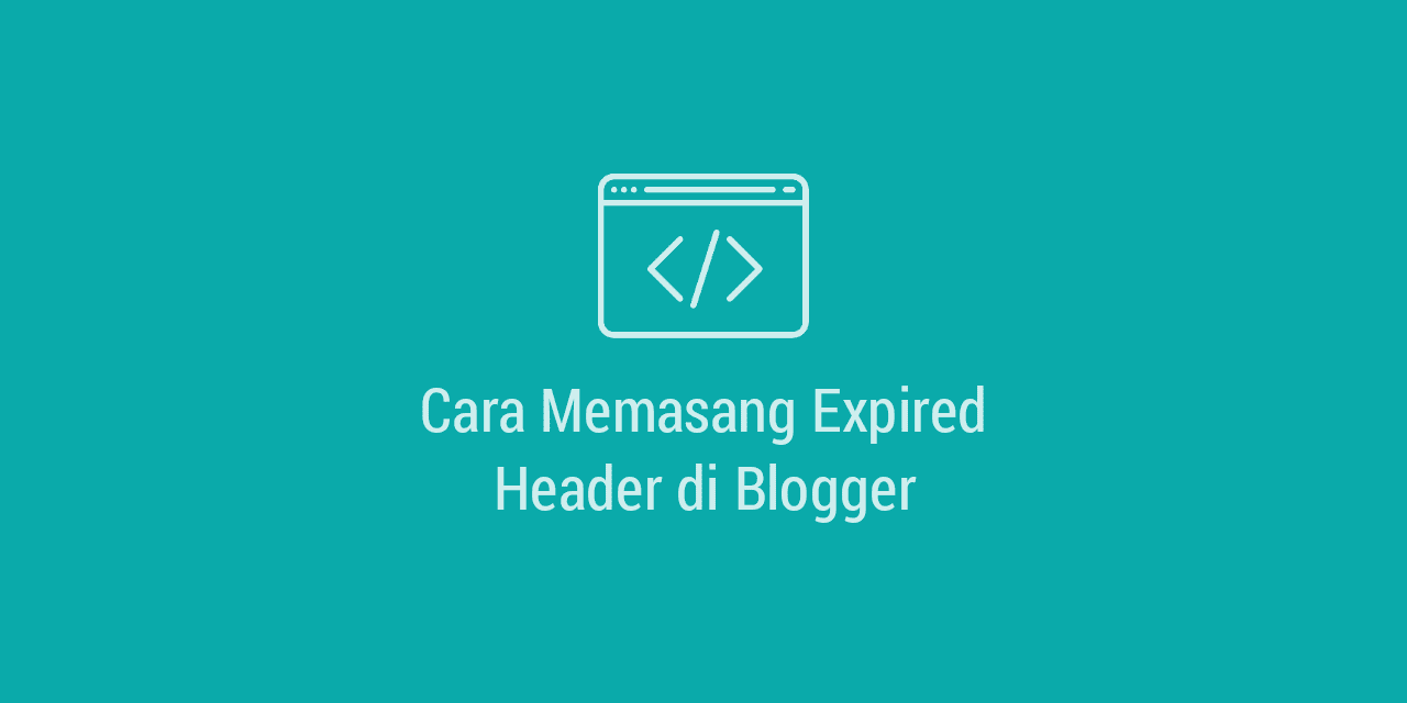 Cara Memasang Expired Header di Blogger / Blogspot