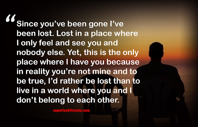 Since you've been gone I've been lost. Lost in a place where I only feel and see you and nobody else. Yet, this is the only place where I have you because in reality you're not mine and to be true, I'd rather be lost than to live in a world where you and I don't belong to each other.