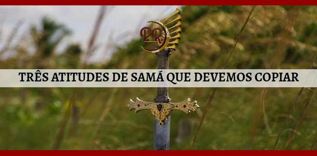 TRÊS ATITUDES DE SAMÁ QUE DEVEMOS COPIAR
