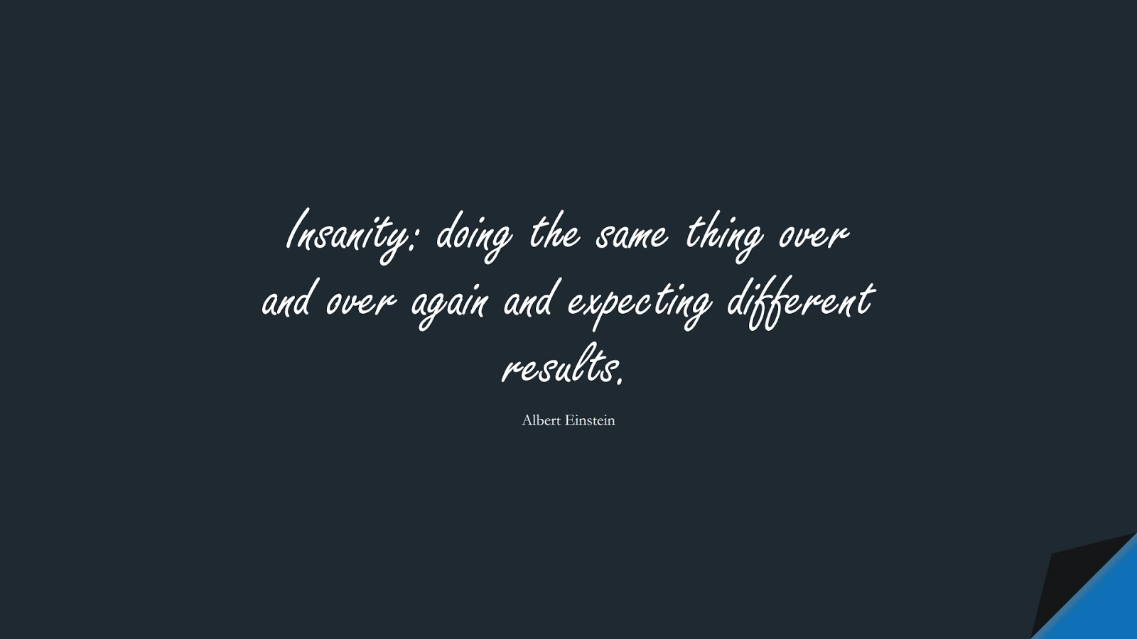 Insanity: doing the same thing over and over again and expecting different results. (Albert Einstein);  #AlbertEnsteinQuotes