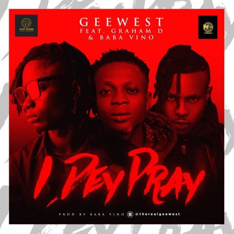"""GeeWest x Baba Vino x Graham D – """"I Dey Pray"""" #Arewapublisize"""