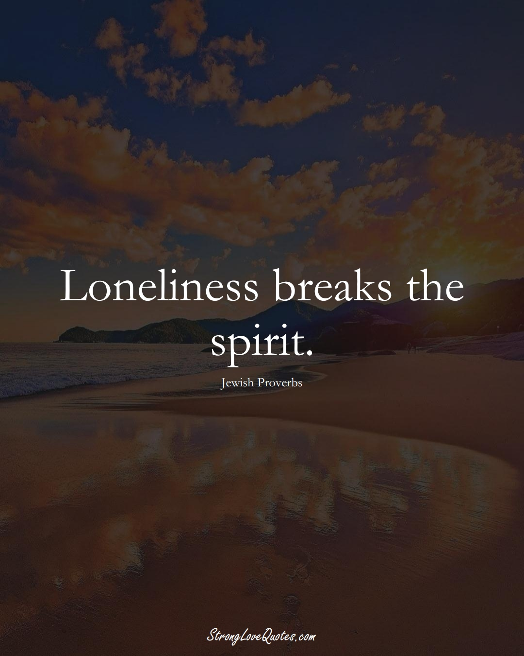 Loneliness breaks the spirit. (Jewish Sayings);  #aVarietyofCulturesSayings
