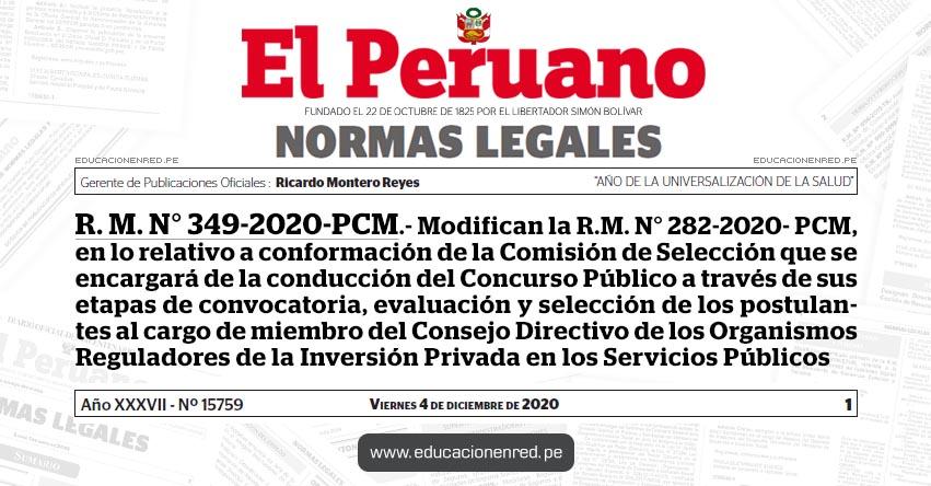 R. M. N° 349-2020-PCM.- Modifican la R.M. N° 282-2020- PCM, en lo relativo a conformación de la Comisión de Selección que se encargará de la conducción del Concurso Público a través de sus etapas de convocatoria, evaluación y selección de los postulantes al cargo de miembro del Consejo Directivo de los Organismos Reguladores de la Inversión Privada en los Servicios Públicos
