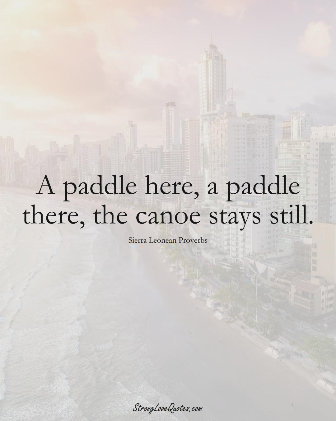 A paddle here, a paddle there, the canoe stays still. (Sierra Leonean Sayings);  #AfricanSayings