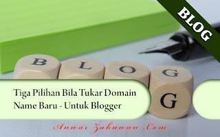 Tiga Pilihan Bila Tukar Domain Name Baru Untuk Blogger