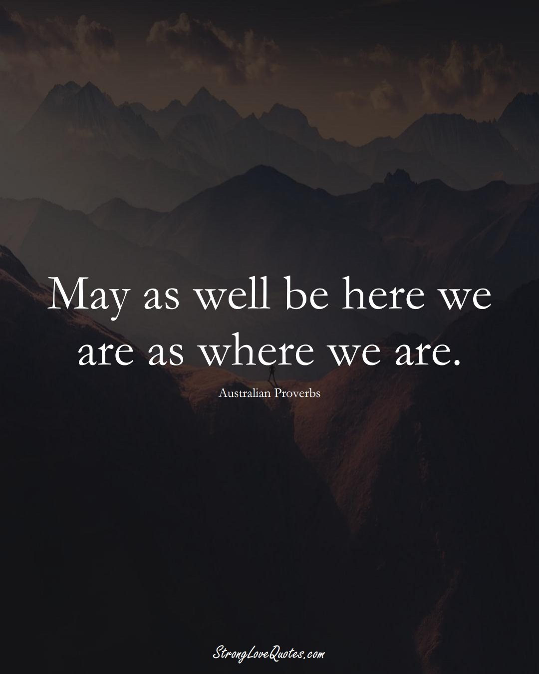 May as well be here we are as where we are. (Australian Sayings);  #AustralianSayings