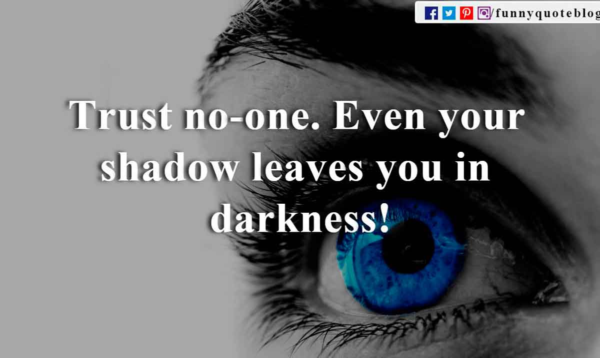 Trust no-one. Even your shadow leaves you in darkness!