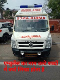 Ambulance name written in mirror image, एम्बुलेंस पर नाम उल्टे अक्षरों में क्यों लिखा जाता है। क्या है एम्बुलेंस उल्टा लिखने का राज