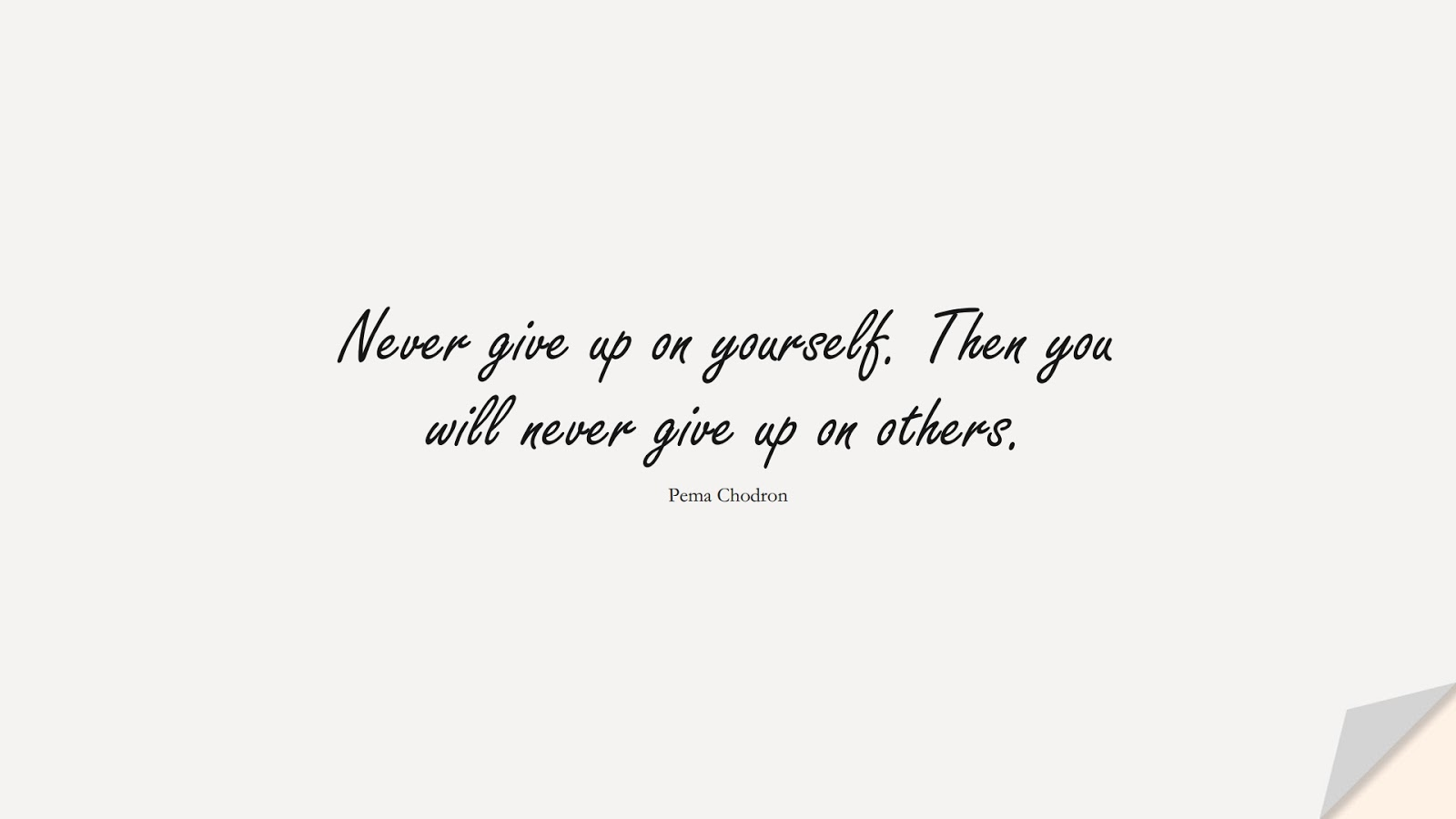 Never give up on yourself. Then you will never give up on others. (Pema Chodron);  #NeverGiveUpQuotes