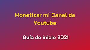 Quiero Monetizar mi Canal de Youtube - Guía de inicio 2021