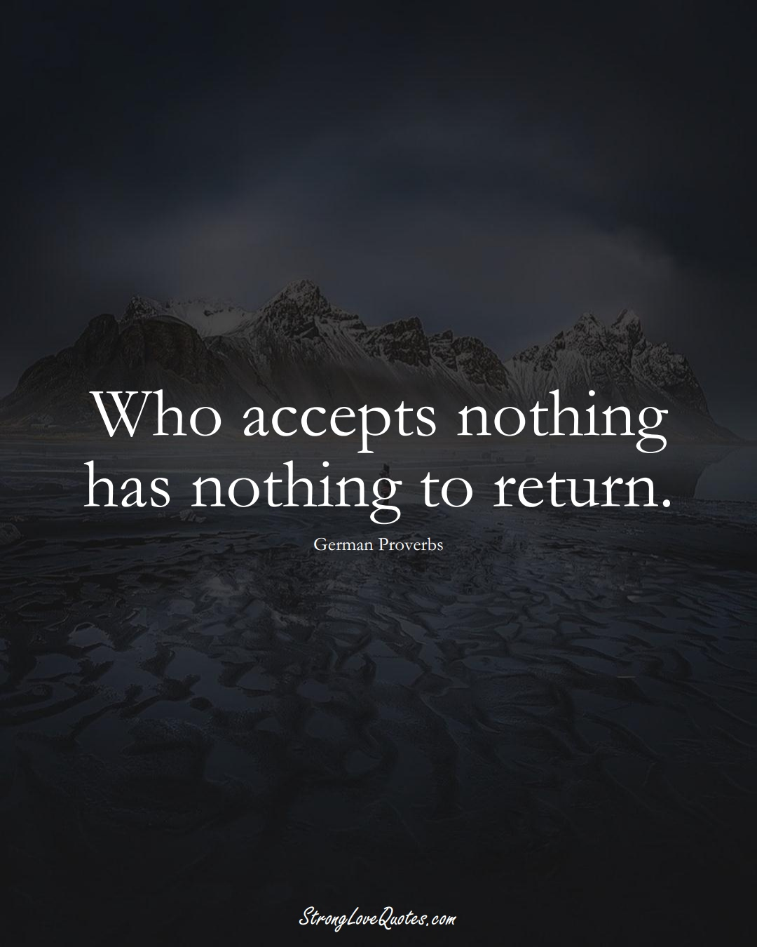 Who accepts nothing has nothing to return. (German Sayings);  #EuropeanSayings