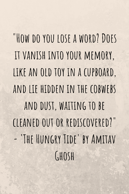 """Grey background with black writing that reads: """"How do you lose a word? Does it vanish into your memory, like an old toy in a cupboard, and lie hidden in the cobwebs and dust, waiting to be cleaned out or rediscovered?"""" - 'The Hungry Tide' by Amitav Ghosh"""