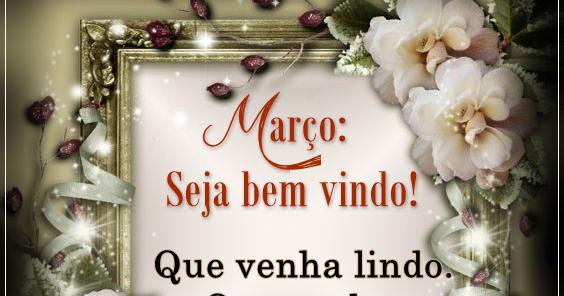 Flores E Frases: MARÇO SEJA BEM VINDO QUE VENHA LINDO QUE