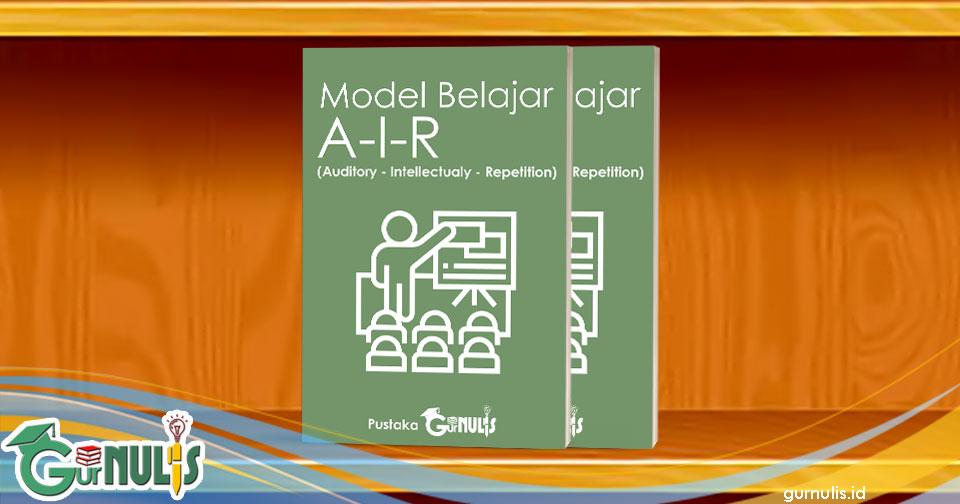 Model Pembelajaran AIR (Auditory, Intellectualy, Repetition) - www.gurnulis.id