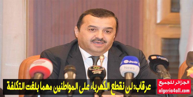 وزير الطاقة محمد عرقاب,عرقاب: لن نقطع الكهرباء على المواطنين مهما بلغت التكلفة,مشيرا أن التوظيف في سوناطراك سيكون في نهاية السنة.
