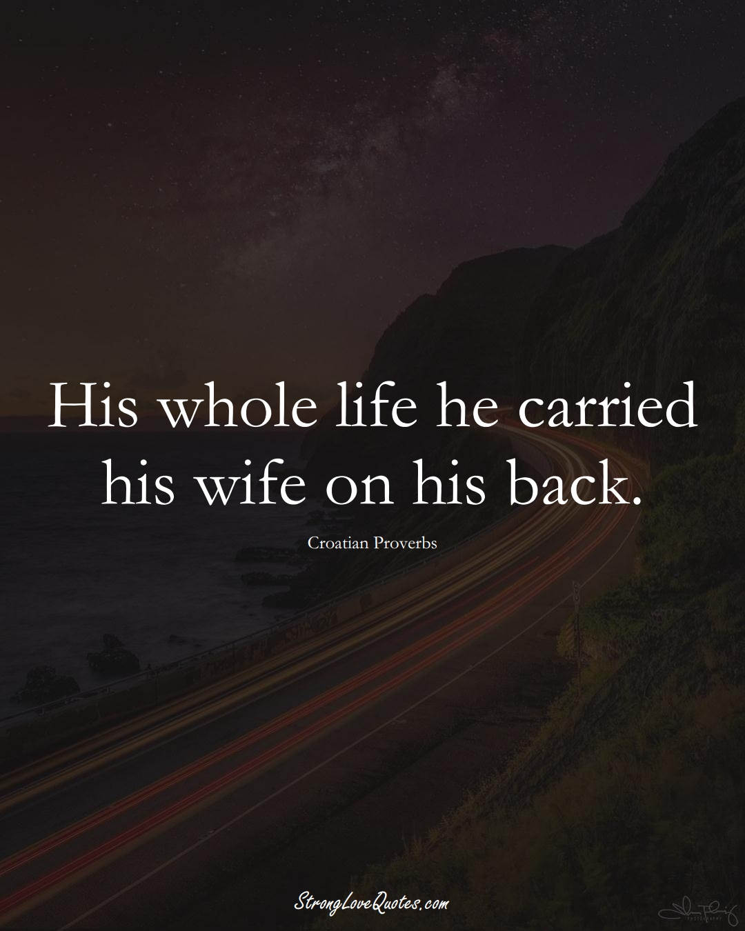 His whole life he carried his wife on his back. (Croatian Sayings);  #EuropeanSayings