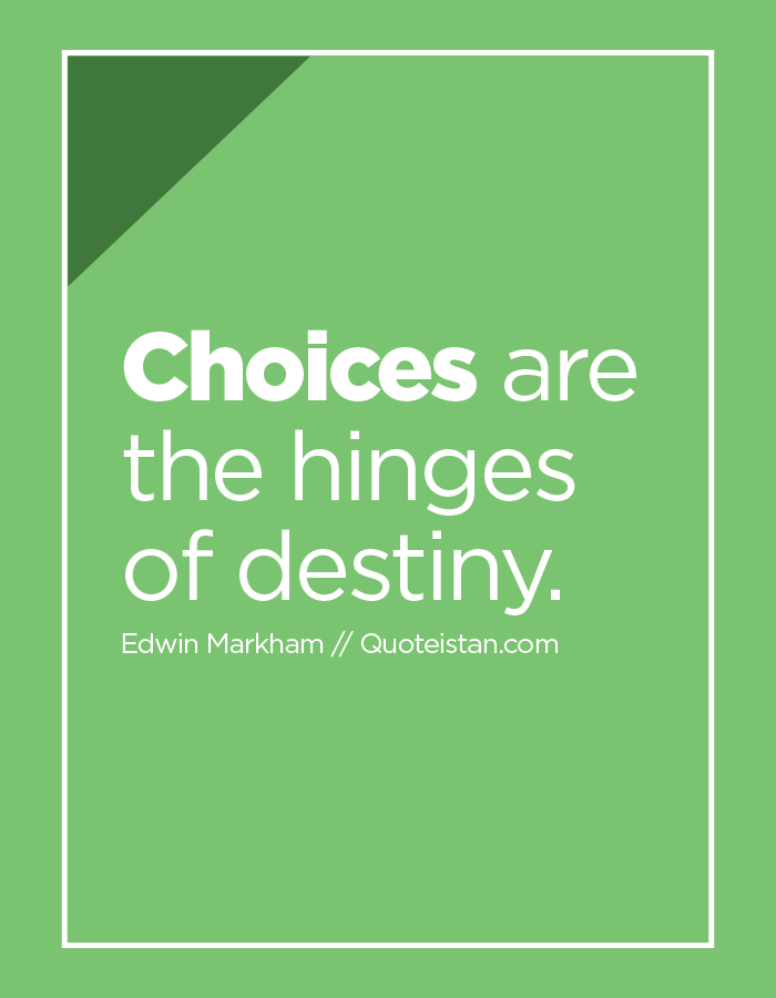 Choices are the hinges of destiny.
