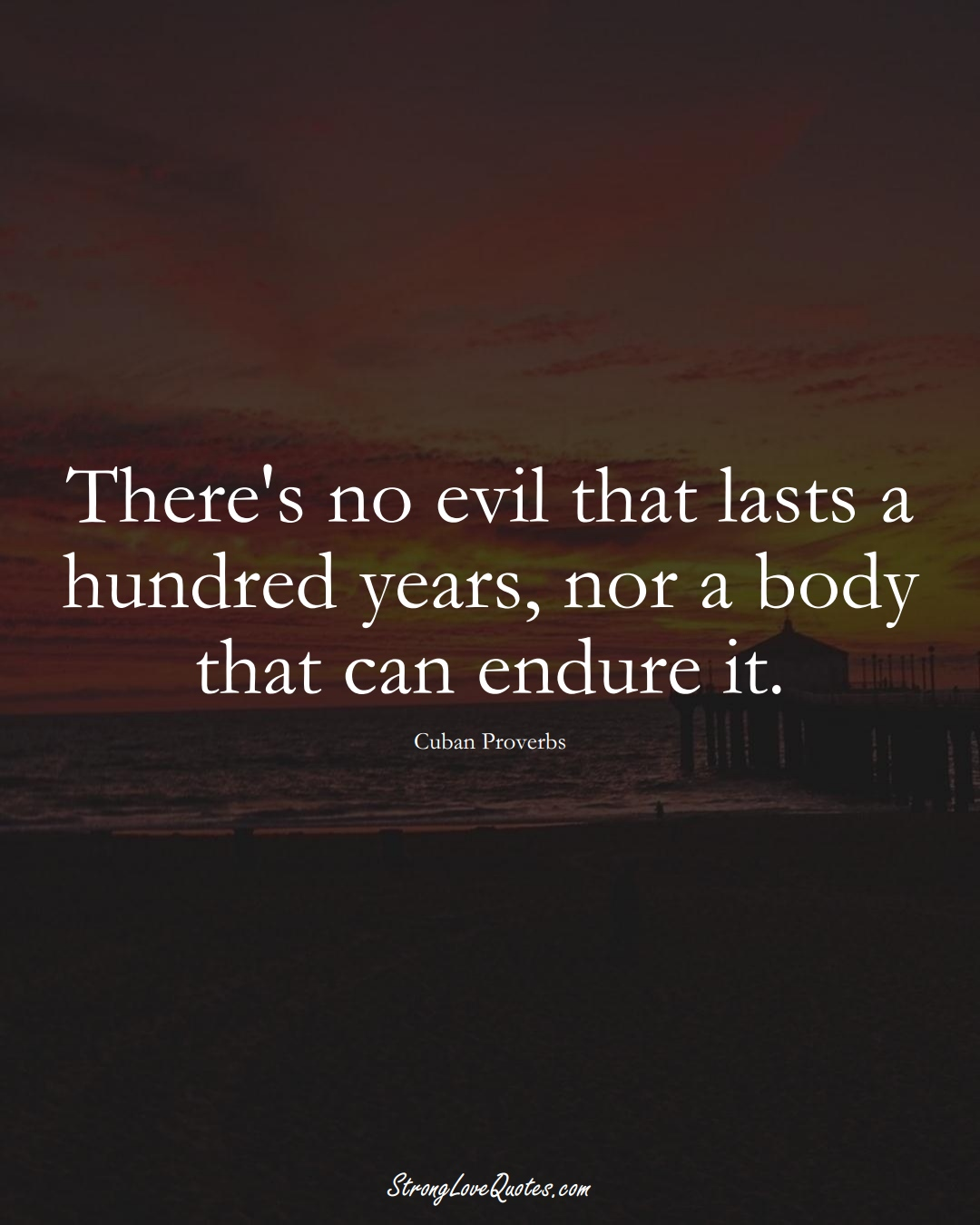 There's no evil that lasts a hundred years, nor a body that can endure it. (Cuban Sayings);  #CaribbeanSayings