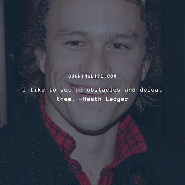 I like to set up obstacles and defeat them. ~Heath Ledger