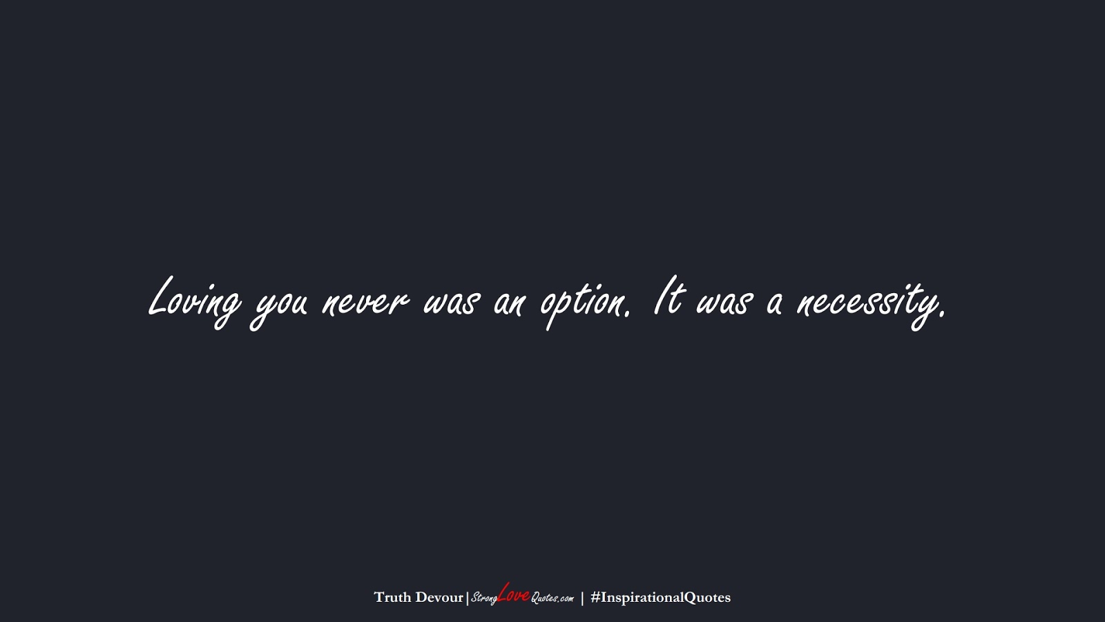 Loving you never was an option. It was a necessity. (Truth Devour);  #InspirationalQuotes