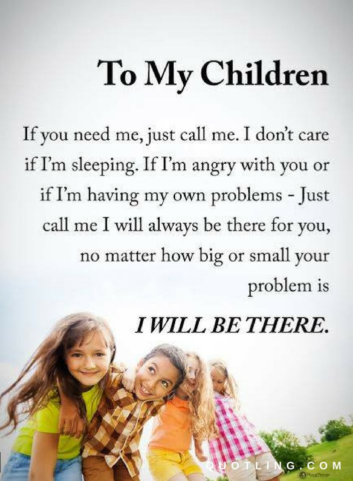 To My Children If You Need Me Just Call Me I Dont Care If I Am