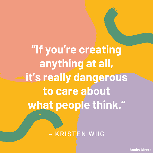 """If you're creating anything at all, it's really dangerous to care about what people think.""  ~ Kristen Wiig"
