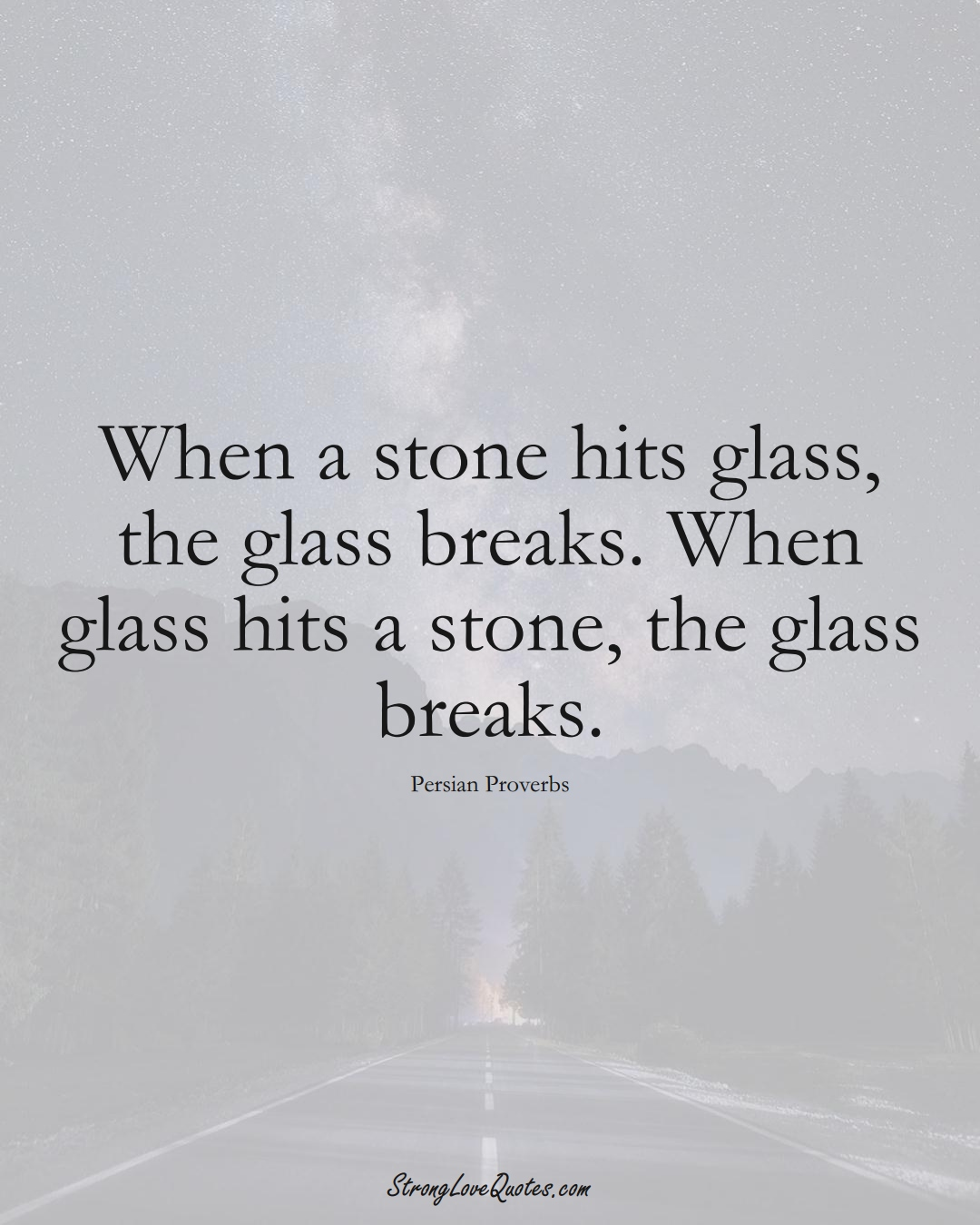 When a stone hits glass, the glass breaks. When glass hits a stone, the glass breaks. (Persian Sayings);  #aVarietyofCulturesSayings