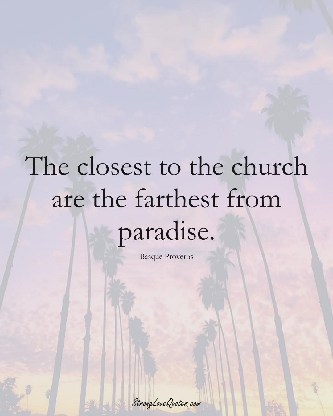 The closest to the church are the farthest from paradise. (Basque Sayings);  #EuropeanSayings
