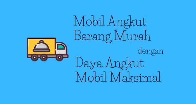 Mobil Angkut Barang Murah dengan Daya Angkut Mobil Maksimal