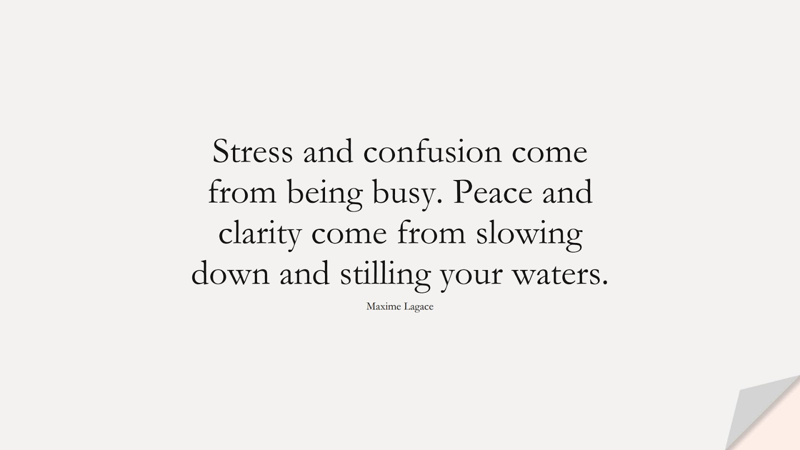 Stress and confusion come from being busy. Peace and clarity come from slowing down and stilling your waters. (Maxime Lagace);  #StressQuotes